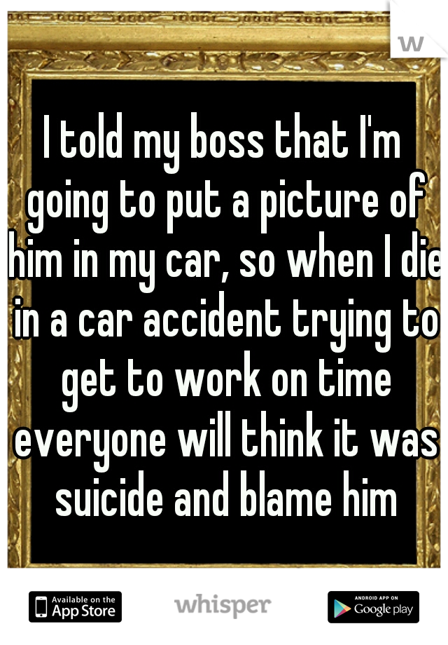I told my boss that I'm going to put a picture of him in my car, so when I die in a car accident trying to get to work on time everyone will think it was suicide and blame him