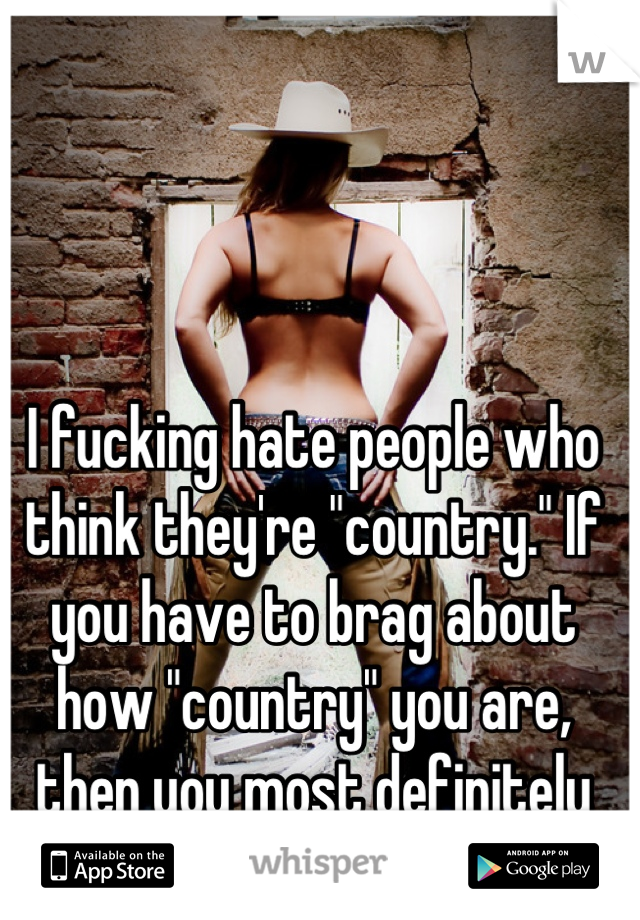"""I fucking hate people who think they're """"country."""" If you have to brag about how """"country"""" you are, then you most definitely aren't."""