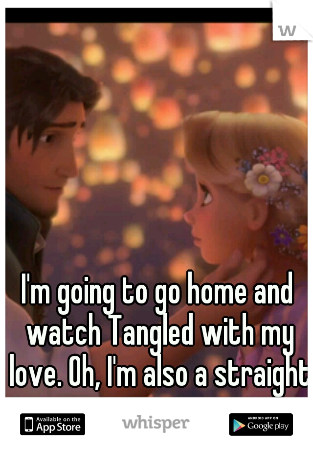 I'm going to go home and watch Tangled with my love. Oh, I'm also a straight guy.