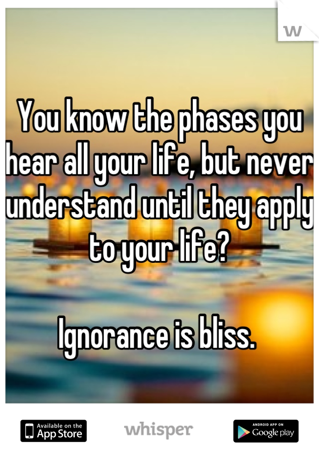 You know the phases you hear all your life, but never understand until they apply to your life?  Ignorance is bliss.