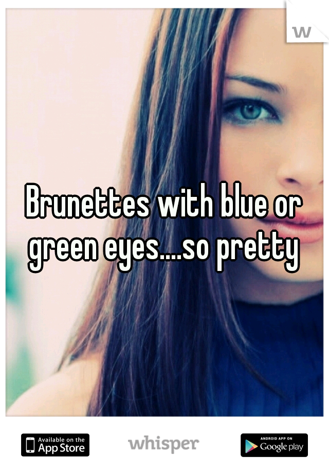 Brunettes with blue or green eyes....so pretty