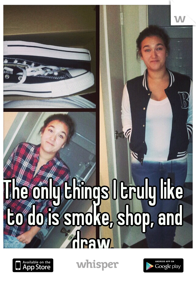 The only things I truly like to do is smoke, shop, and draw.