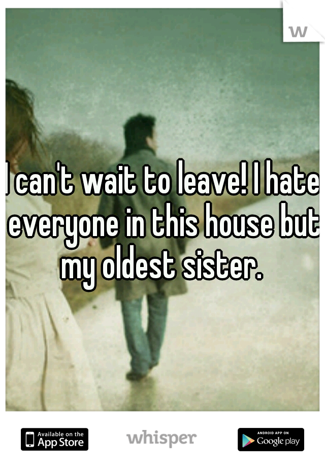 I can't wait to leave! I hate everyone in this house but my oldest sister.