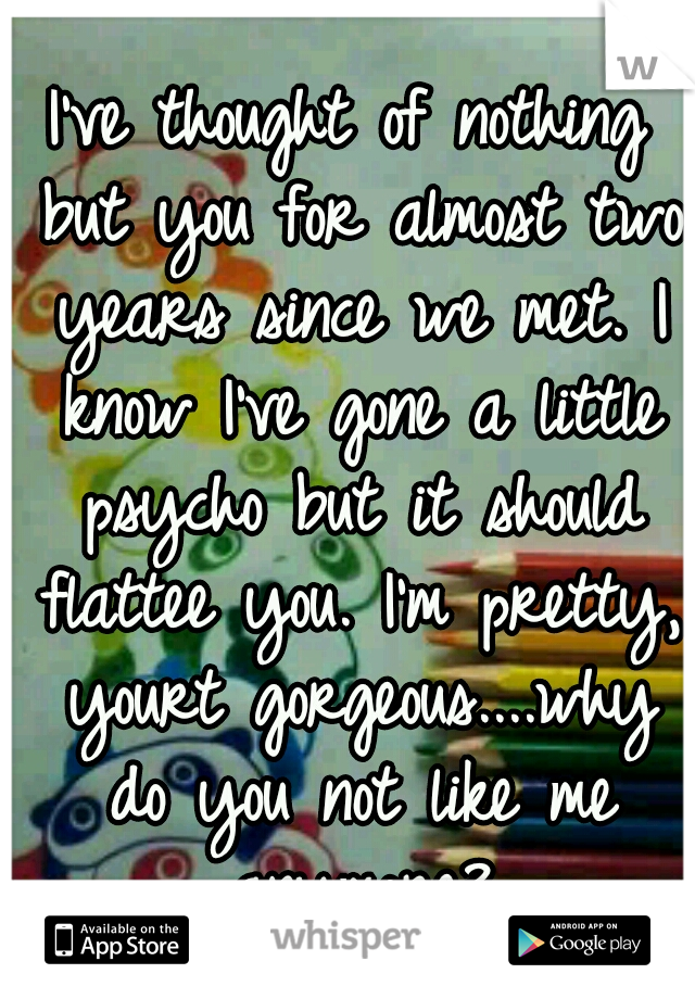 I've thought of nothing but you for almost two years since we met. I know I've gone a little psycho but it should flattee you. I'm pretty, yourt gorgeous....why do you not like me anymore?