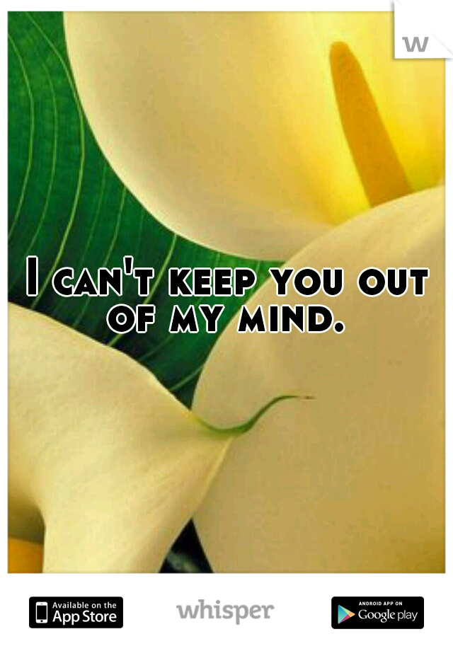 I can't keep you out of my mind.