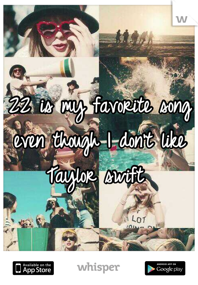 22 is my favorite song even though I don't like Taylor swift