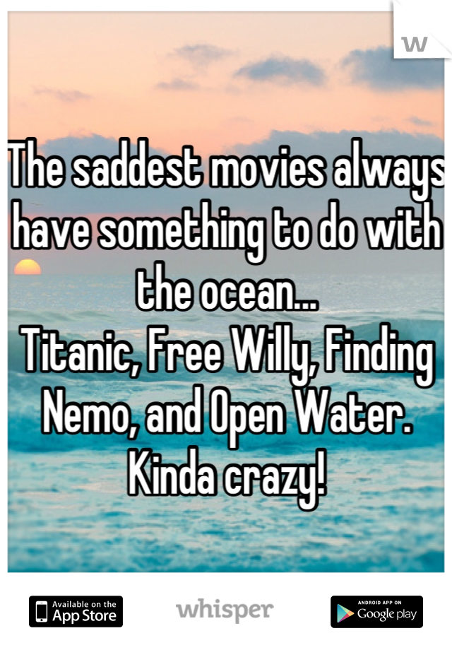 The saddest movies always have something to do with the ocean... Titanic, Free Willy, Finding Nemo, and Open Water. Kinda crazy!