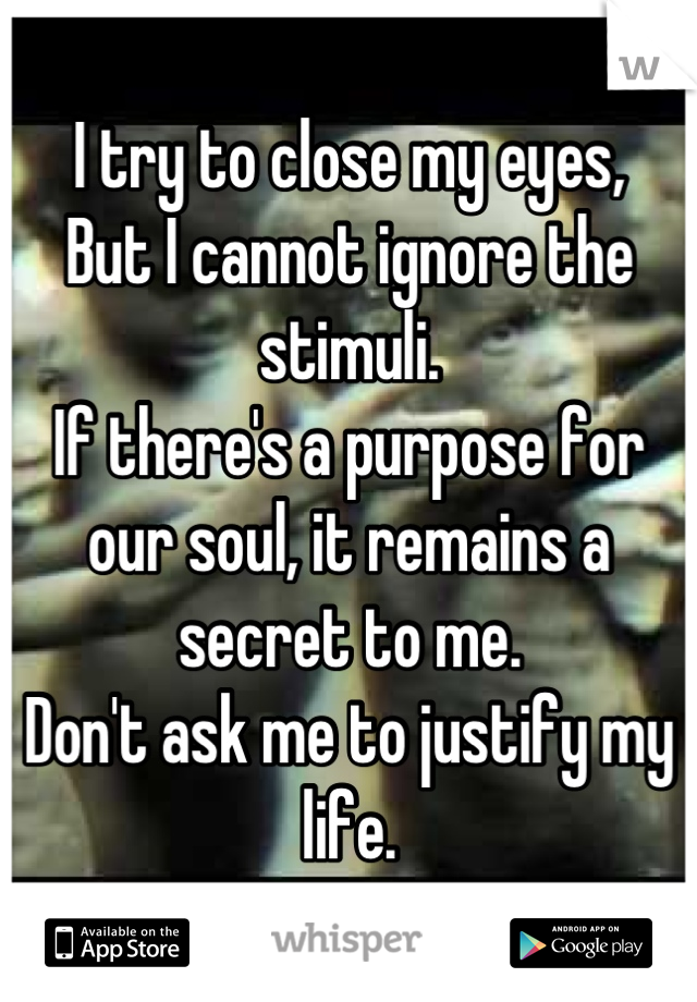 I try to close my eyes, But I cannot ignore the stimuli. If there's a purpose for our soul, it remains a secret to me. Don't ask me to justify my life.
