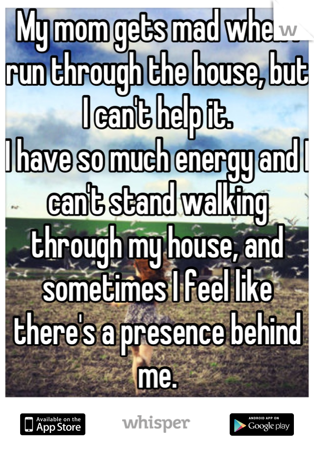 My mom gets mad when I run through the house, but I can't help it. I have so much energy and I can't stand walking through my house, and sometimes I feel like there's a presence behind me. :P