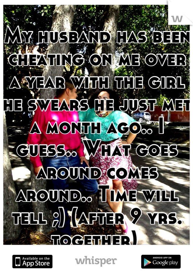 My husband has been cheating on me over a year with the girl he swears he just met a month ago.. I guess.. What goes around comes around.. Time will tell ;) (after 9 yrs. together)