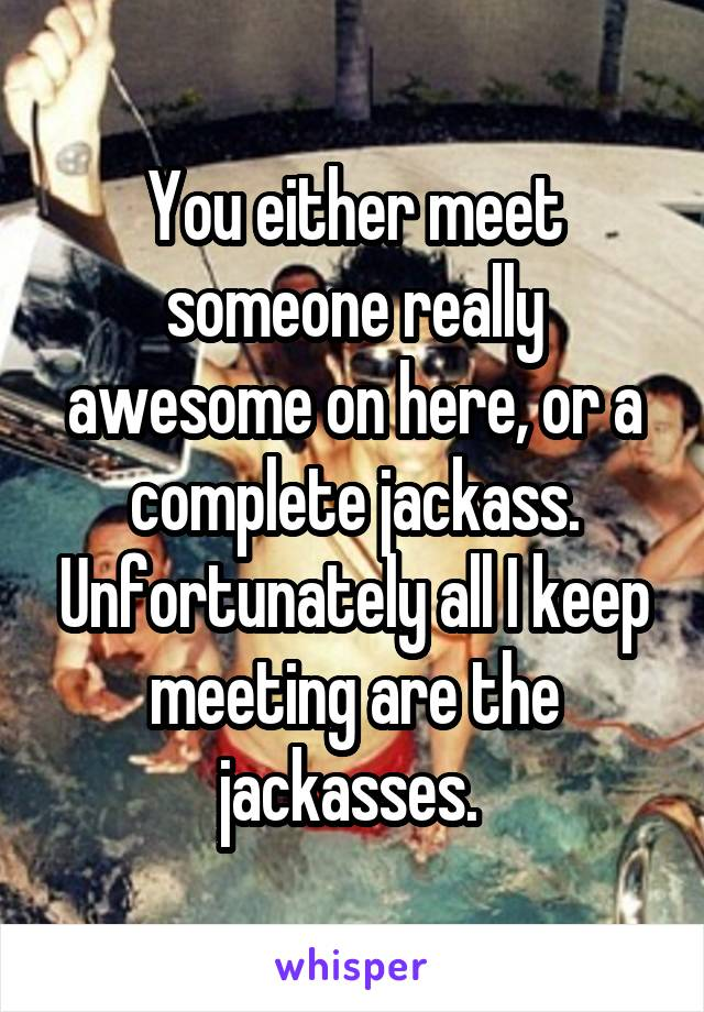 You either meet someone really awesome on here, or a complete jackass. Unfortunately all I keep meeting are the jackasses.