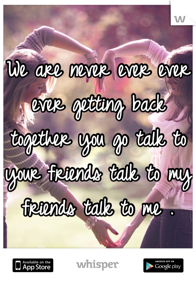 We are never ever ever ever getting back together you go talk to your friends talk to my friends talk to me .