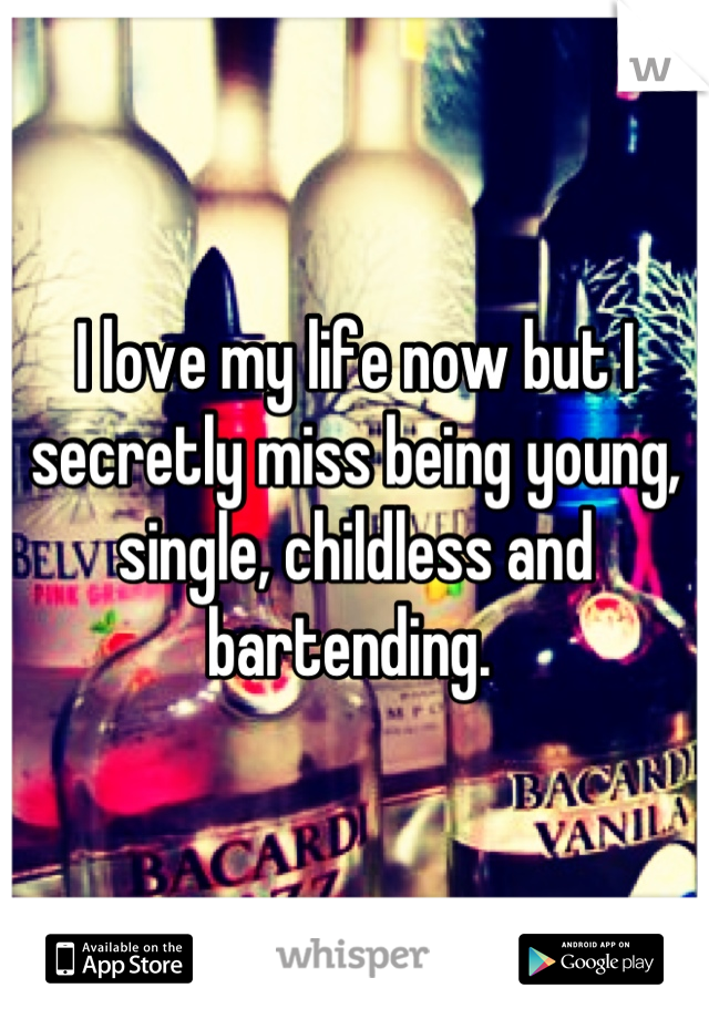 I love my life now but I secretly miss being young, single, childless and bartending.