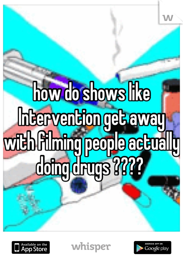 how do shows like Intervention get away with filming people actually doing drugs ????