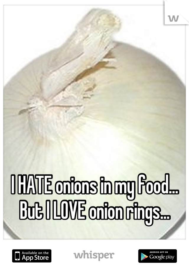 I HATE onions in my food... But I LOVE onion rings...