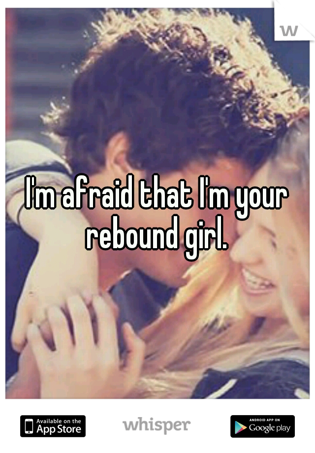 I'm afraid that I'm your rebound girl.