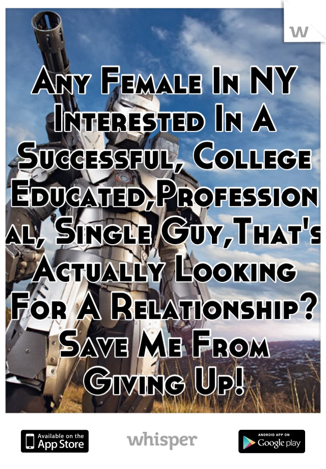Any Female In NY Interested In A Successful, College Educated,Professional, Single Guy,That's Actually Looking For A Relationship?Save Me From Giving Up!