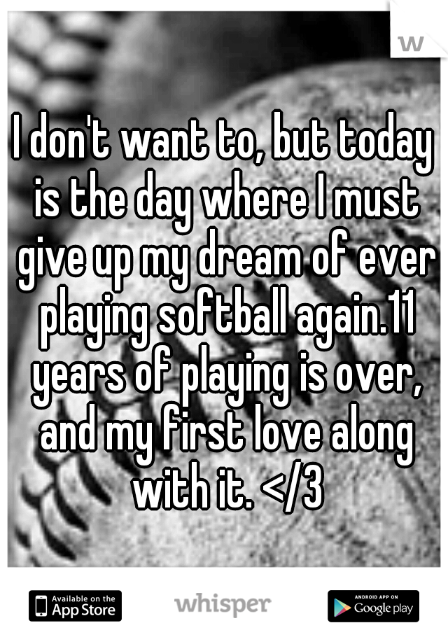 I don't want to, but today is the day where I must give up my dream of ever playing softball again.11 years of playing is over, and my first love along with it. </3