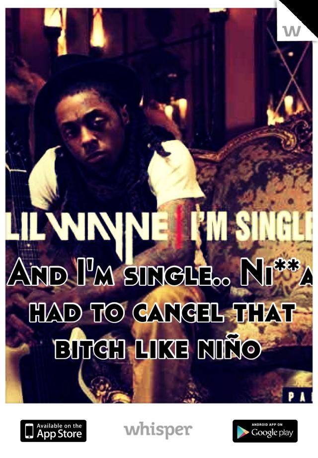 And I'm single.. Ni**a had to cancel that bitch like niño