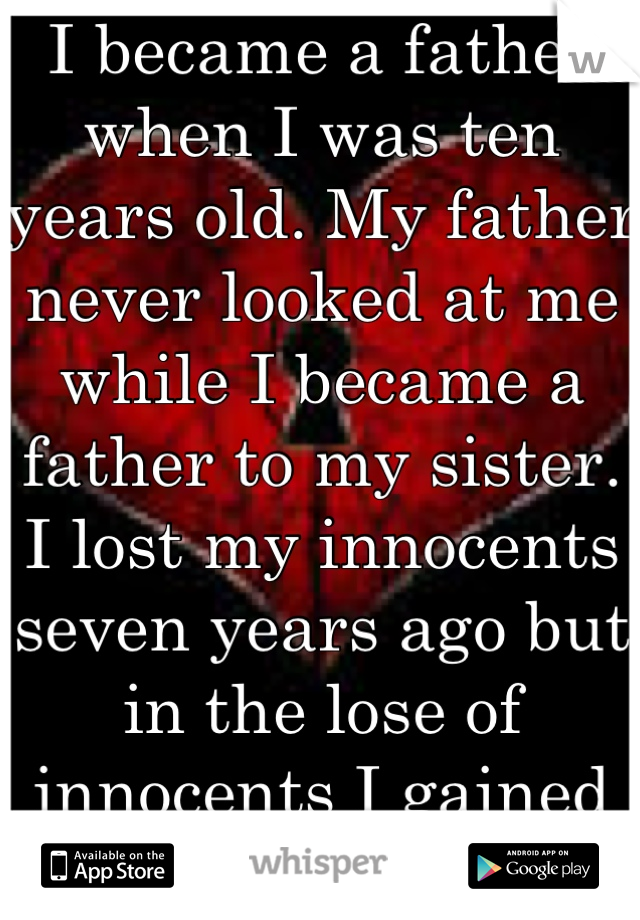 I became a father when I was ten years old. My father never looked at me while I became a father to my sister. I lost my innocents seven years ago but in the lose of innocents I gained companion