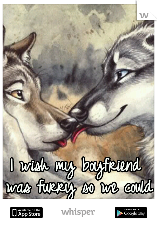 I wish my boyfriend was furry so we could do cute stuff like this