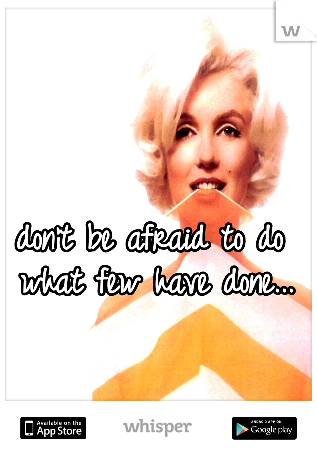 don't be afraid to do what few have done...