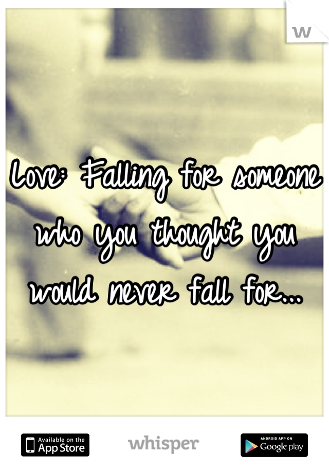 Love: Falling for someone who you thought you would never fall for...