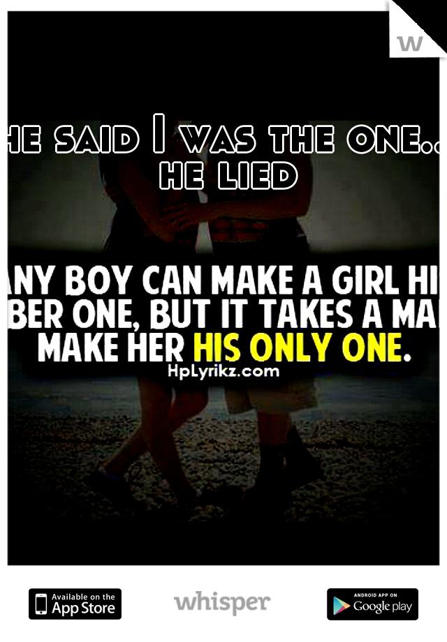 he said I was the one.. he lied
