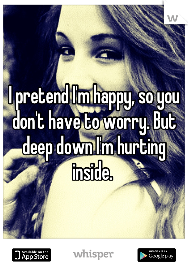 I pretend I'm happy, so you don't have to worry. But deep down I'm hurting inside.