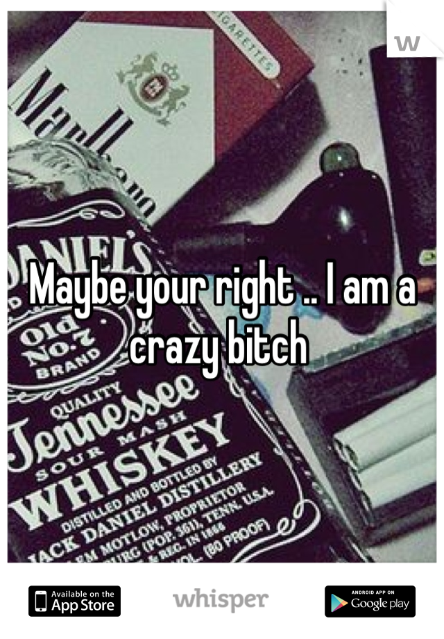 Maybe your right .. I am a crazy bitch