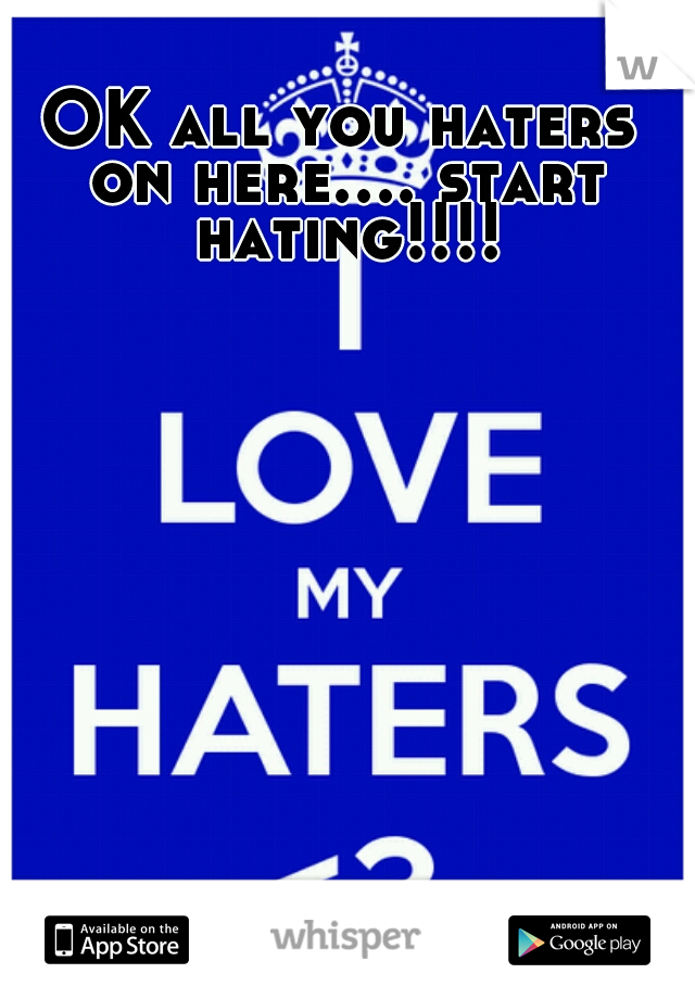 OK all you haters on here.... start hating!!!!