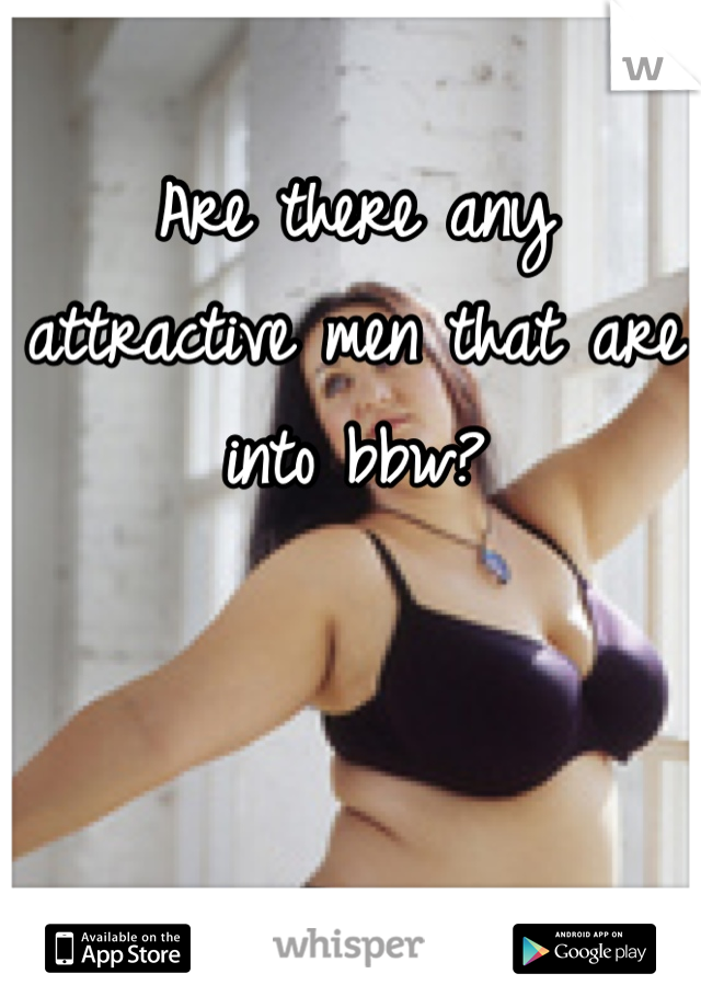 Are there any attractive men that are into bbw?