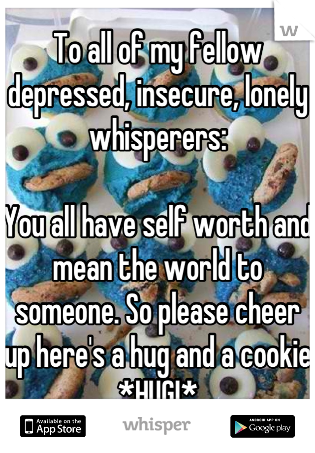 To all of my fellow depressed, insecure, lonely whisperers:  You all have self worth and mean the world to someone. So please cheer up here's a hug and a cookie *HUG!*