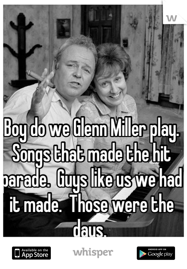 Boy do we Glenn Miller play.  Songs that made the hit parade.  Guys like us we had it made.  Those were the days.