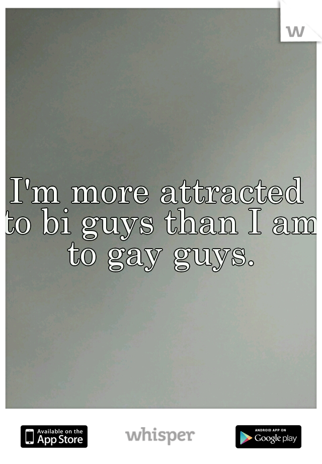 I'm more attracted to bi guys than I am to gay guys.