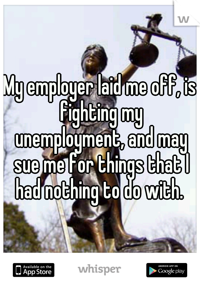 My employer laid me off, is fighting my unemployment, and may sue me for things that I had nothing to do with.