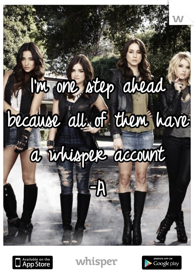 I'm one step ahead because all of them have a whisper account  -A