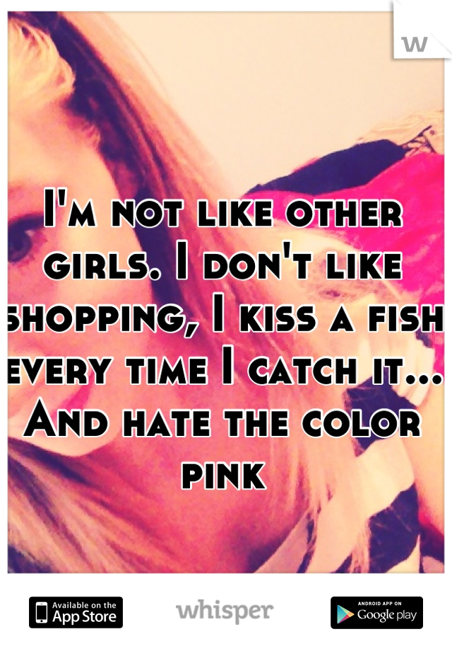 I'm not like other girls. I don't like shopping, I kiss a fish every time I catch it... And hate the color pink