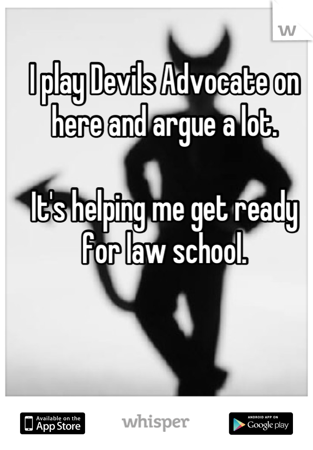 I play Devils Advocate on here and argue a lot.  It's helping me get ready for law school.