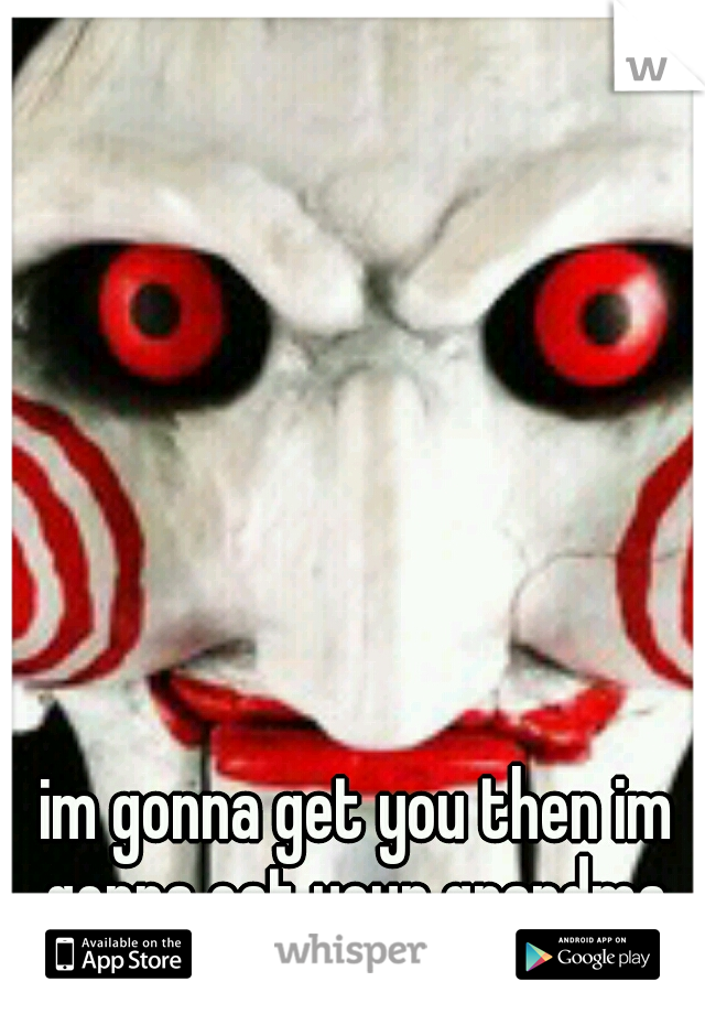im gonna get you then im gonna eat your grandma