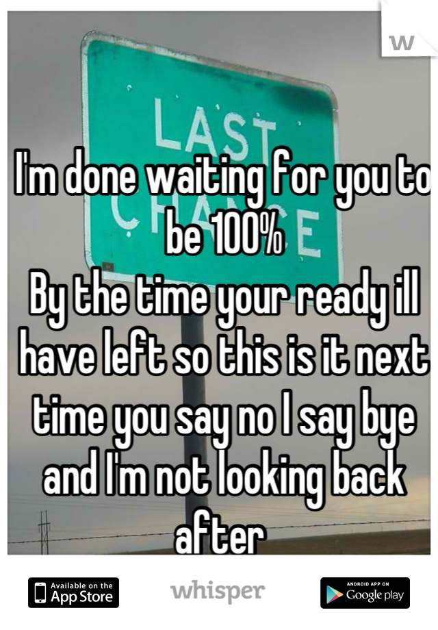 I'm done waiting for you to be 100% By the time your ready ill have left so this is it next time you say no I say bye and I'm not looking back after
