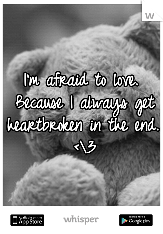 I'm afraid to love. Because I always get heartbroken in the end.. <\3