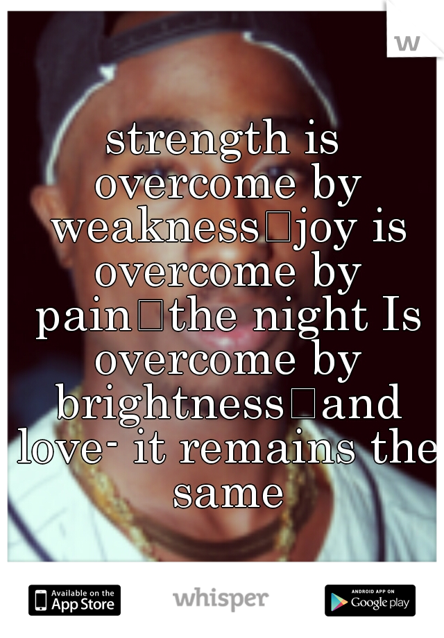 strength is overcome by weakness joy is overcome by pain the night Is overcome by brightness and love- it remains the same