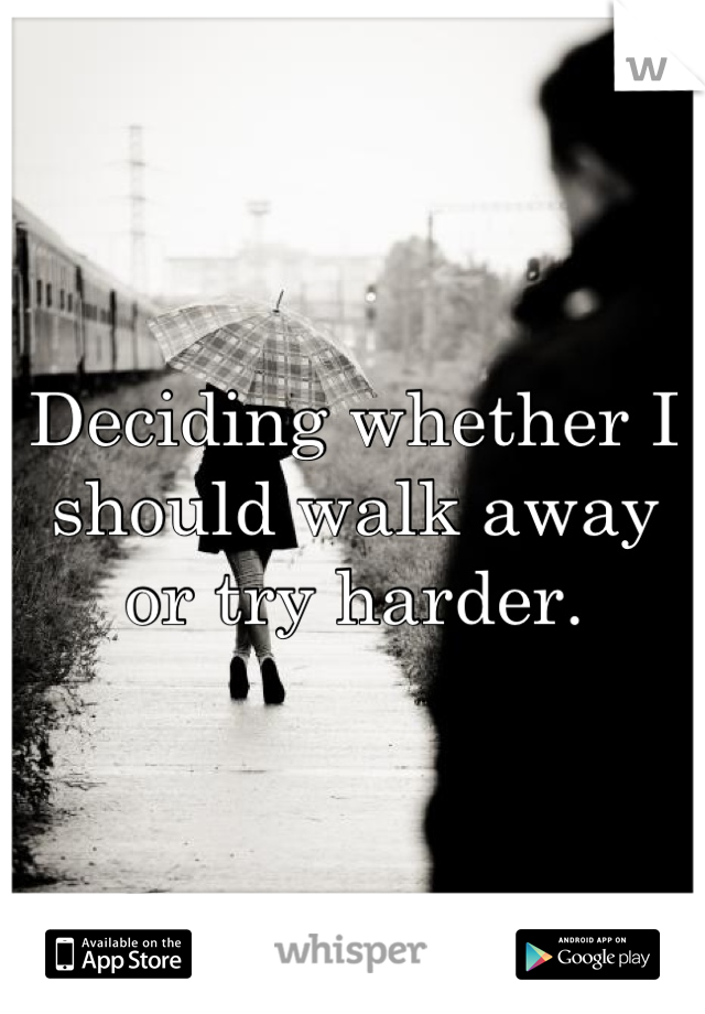 Deciding whether I should walk away or try harder.