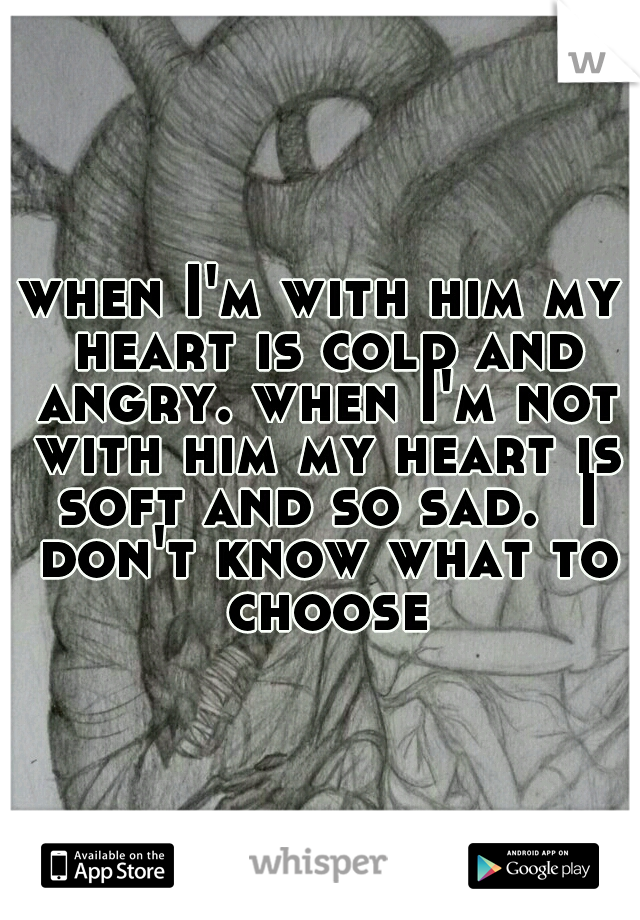 when I'm with him my heart is cold and angry. when I'm not with him my heart is soft and so sad.  I don't know what to choose