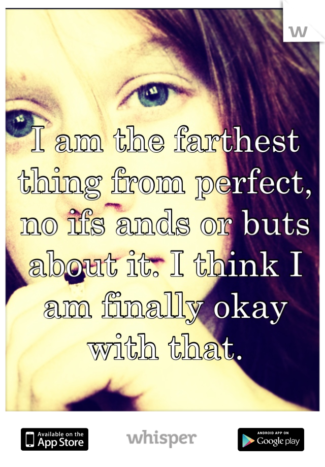 I am the farthest thing from perfect, no ifs ands or buts about it. I think I am finally okay with that.
