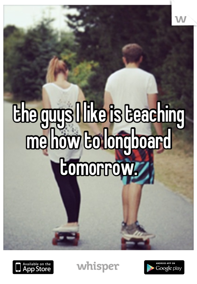 the guys I like is teaching me how to longboard tomorrow.