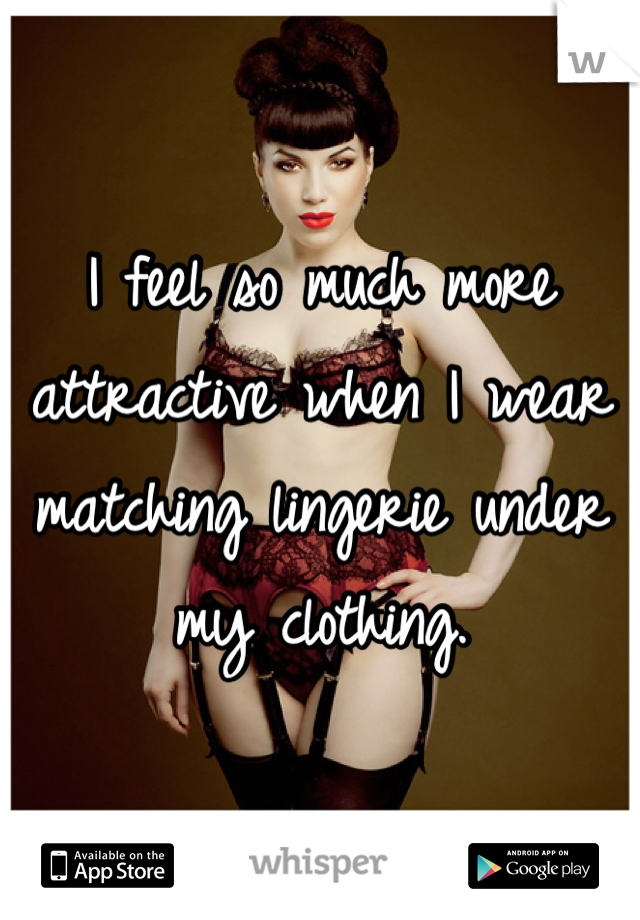 I feel so much more attractive when I wear matching lingerie under my clothing.