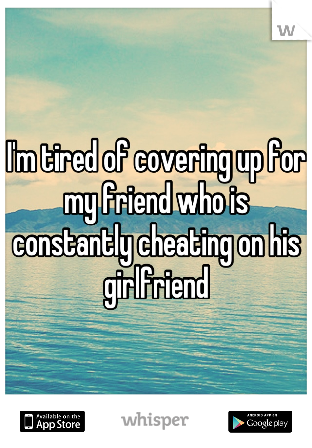 I'm tired of covering up for my friend who is constantly cheating on his girlfriend