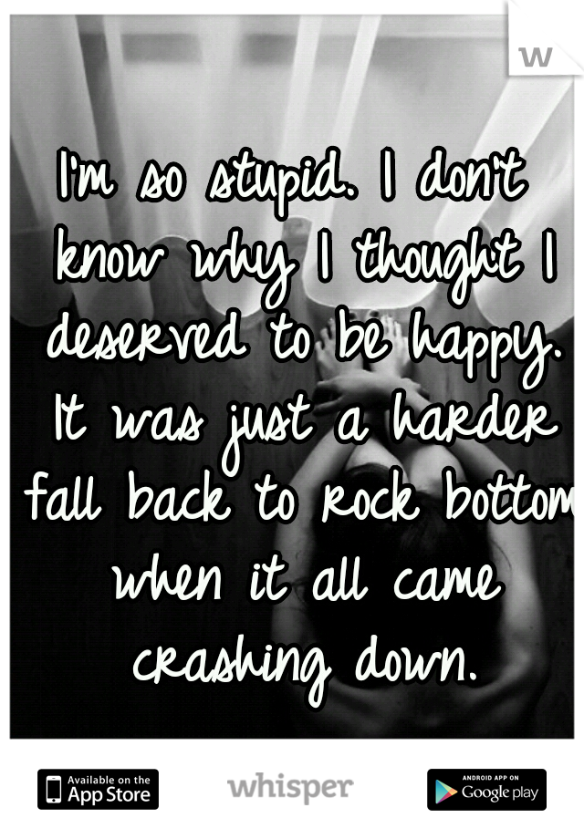 I'm so stupid. I don't know why I thought I deserved to be happy. It was just a harder fall back to rock bottom when it all came crashing down.